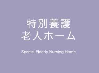 特別養護老人ホーム Special Elderly Nursing Home